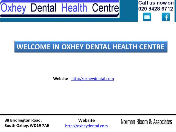 WELCOME IN OXHEY DENTAL HEALTH CENTRE