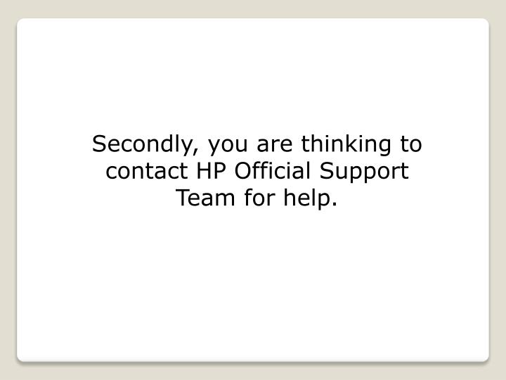 Secondly, you are thinking to contact HP Official Support Team for help.
