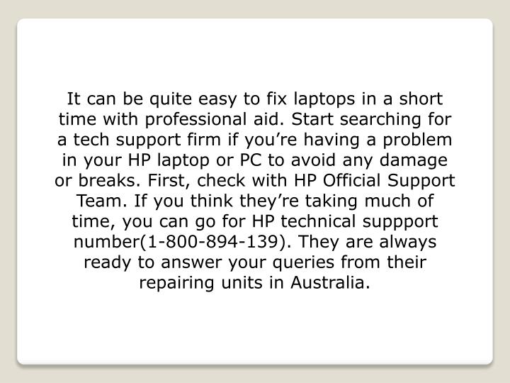 It can be quite easy to fix laptops in a short time with professional aid. Start searching for a tech support firm if you're having a problem in your HP laptop or PC to avoid any damage or breaks. First, check with HP Official Support Team. If you think they're taking much of time, you can go for HP technical