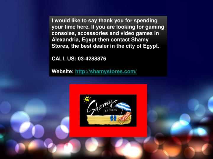 I would like to say thank you for spending your time here. If you are looking for gaming consoles, accessories and video games in Alexandria, Egypt then contact