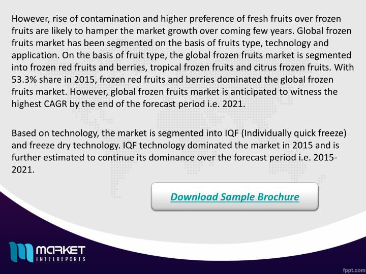 However, rise of contamination and higher preference of fresh fruits over frozen fruits are likely to hamper the market growth over coming few years. Global frozen fruits market has been segmented on the basis of fruits type, technology and application. On the basis of fruit type, the global frozen fruits market is segmented into frozen red fruits and berries, tropical frozen fruits and citrus frozen fruits. With 53.3% share in 2015, frozen red fruits and berries dominated the global frozen fruits market. However, global frozen fruits market is anticipated to witness the highest CAGR by the end of the forecast period i.e. 2021.