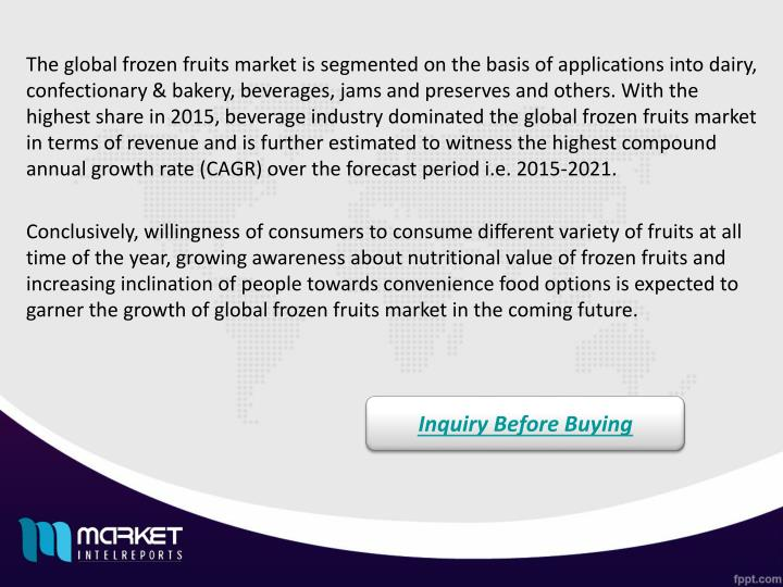 The global frozen fruits market is segmented on the basis of applications into dairy, confectionary & bakery, beverages, jams and preserves and others. With the highest share in 2015, beverage industry dominated the global frozen fruits market in terms of revenue and is further estimated to witness the highest compound annual growth rate (CAGR) over the forecast period i.e. 2015-2021.
