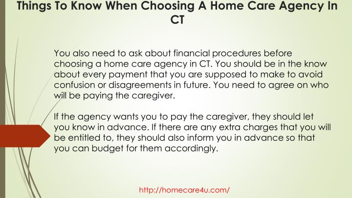You also need to ask about financial procedures before choosing a home care agency in CT. You should be in the know about every payment that you are supposed to make to avoid confusion or disagreements in future. You need to agree on who will be paying the caregiver.