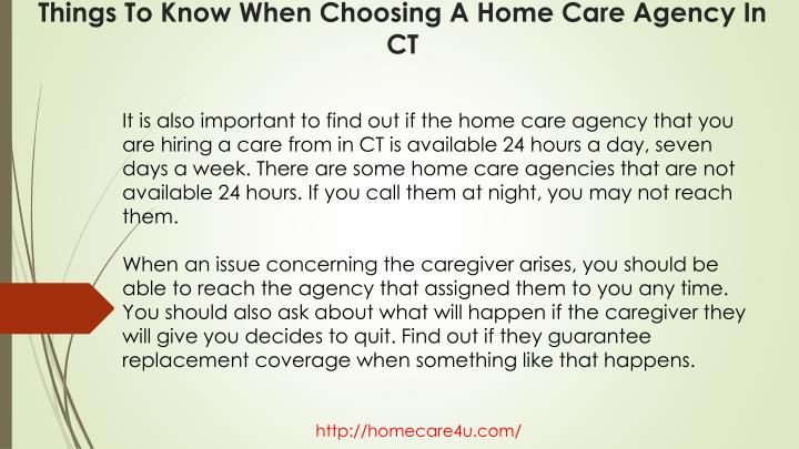 It is also important to find out if the home care agency that you are hiring a care from in CT is available 24 hours a day, seven days a week. There are some home care agencies that are not available 24 hours. If you call them at night, you may not reach them.