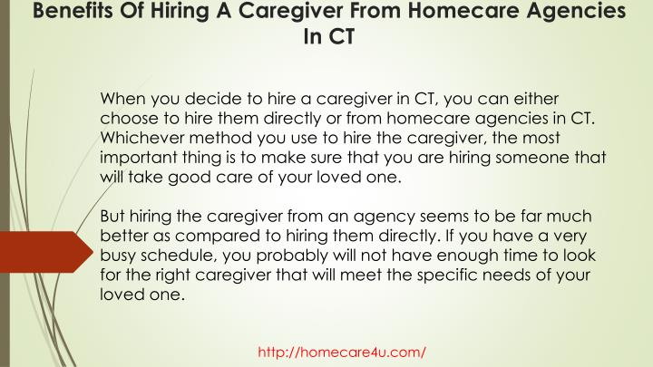 When you decide to hire a caregiver in CT, you can either choose to hire them directly or from homecare agencies in CT. Whichever method you use to hire the caregiver, the most important thing is to make sure that you are hiring someone that will take good care of your loved one.