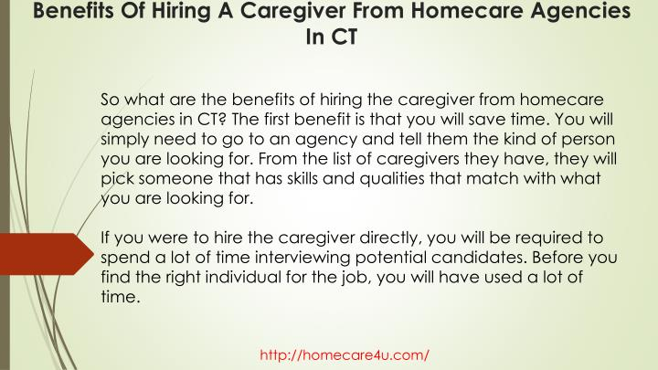 So what are the benefits of hiring the caregiver from homecare agencies in CT? The first benefit is that you will save time. You will simply need to go to an agency and tell them the kind of person you are looking for. From the list of caregivers they have, they will pick someone that has skills and qualities that match with what you are looking for.