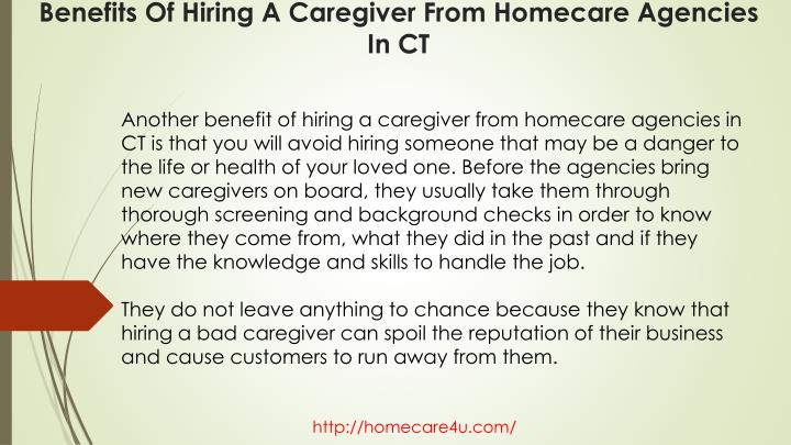 Another benefit of hiring a caregiver from homecare agencies in CT is that you will avoid hiring someone that may be a danger to the life or health of your loved one. Before the agencies bring new caregivers on board, they usually take them through thorough screening and background checks in order to know where they come from, what they did in the past and if they have the knowledge and skills to handle the job.
