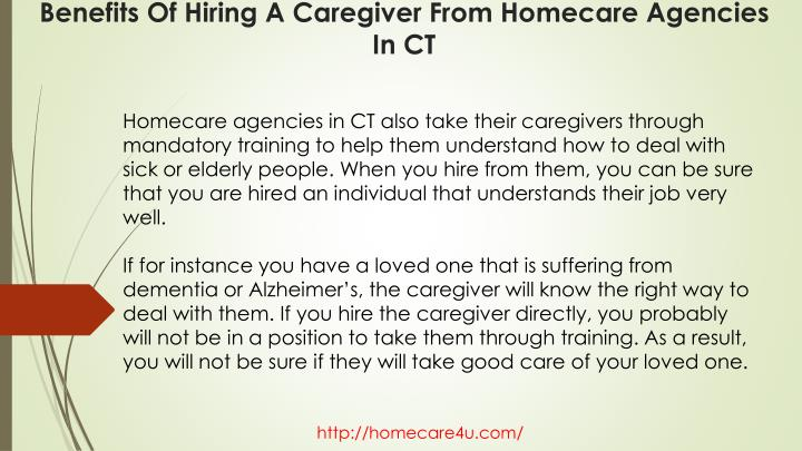 Homecare agencies in CT also take their caregivers through mandatory training to help them understand how to deal with sick or elderly people. When you hire from them, you can be sure that you are hired an individual that understands their job very well.