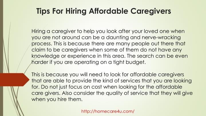 Hiring a caregiver to help you look after your loved one when you are not around can be a daunting and nerve-wracking process. This is because there are many people out there that claim to be caregivers when some of them do not have any knowledge or experience in this area. The search can be even harder if you are operating on a tight budget.