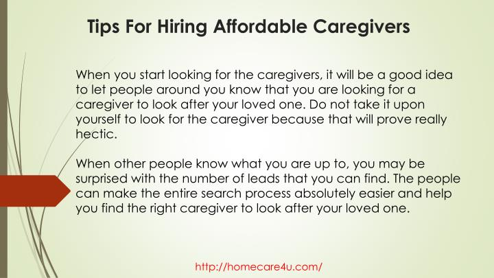 When you start looking for the caregivers, it will be a good idea to let people around you know that you are looking for a caregiver to look after your loved one. Do not take it upon yourself to look for the caregiver because that will prove really hectic.