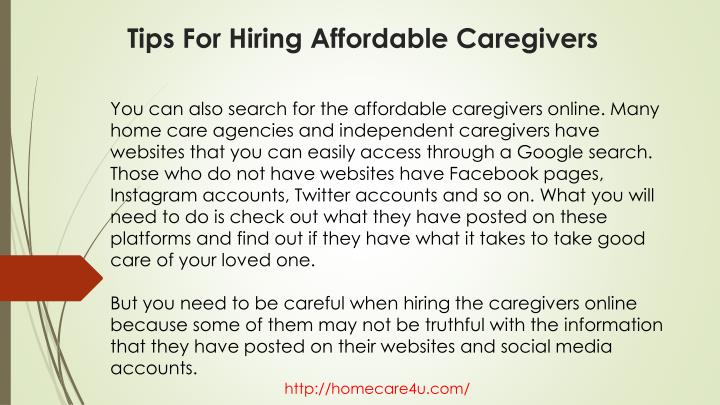 You can also search for the affordable caregivers online. Many home care agencies and independent caregivers have websites that you can easily access through a Google search. Those who do not have websites have Facebook pages, Instagram accounts, Twitter accounts and so on. What you will need to do is check out what they have posted on these platforms and find out if they have what it takes to take good care of your loved one.