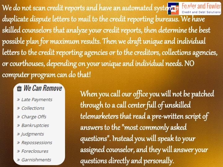 We do not scan credit reports and have an automated system produce duplicate dispute letters to mail to the credit reporting bureaus. We have skilled counselors that analyze your credit reports, then determine the best possible plan for maximum results. Then we draft unique and individual letters to the credit reporting agencies or to the creditors, collections agencies, or courthouses, depending on your unique and individual needs. NO computer program can do that!