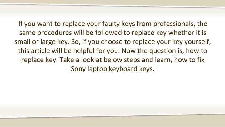 If you want to replace your faulty keys from professionals, the same procedures will be followed to replace key whether it is small or large key. So, if you choose to replace your key yourself, this article will be helpful for you. Now the question is, how to replace key. Take a look at below steps and learn, how to fix Sony laptop keyboard keys.