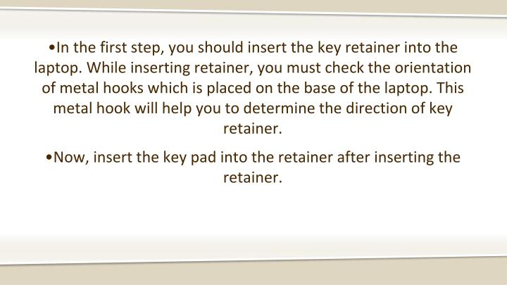 •In the first step, you should insert the key retainer into the laptop. While inserting retainer, you must check the orientation of metal hooks which is placed on the base of the laptop. This metal hook will help you to determine the direction of key retainer.