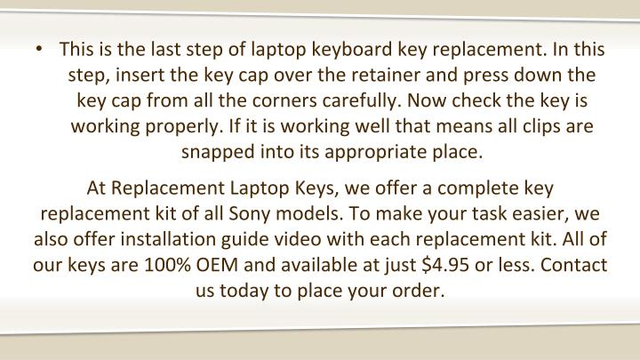 This is the last step of laptop keyboard key replacement. In this step, insert the key cap over the retainer and press down the key cap from all the corners carefully. Now check the key is working properly. If it is working well that means all clips are snapped into its appropriate place.