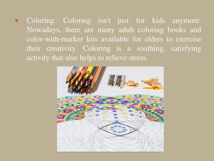 Coloring. Coloring isn't just for kids anymore. Nowadays, there are many adult coloring books and color-with-marker kits available for elders to exercise their creativity. Coloring is a soothing, satisfying activity that also helps to relieve stress.