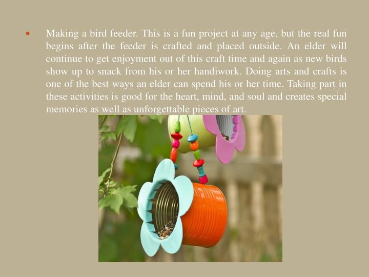 Making a bird feeder. This is a fun project at any age, but the real fun begins after the feeder is crafted and placed outside. An elder will continue to get enjoyment out of this craft time and again as new birds show up to snack from his or her handiwork