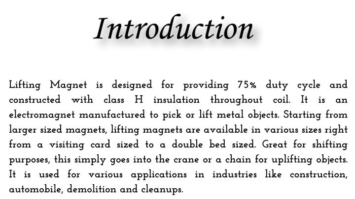 Lifting Magnet is designed for providing 75% duty cycle and constructed with class H insulation throughout coil. It is an electromagnet manufactured to pick or lift metal objects. Starting from larger sized magnets, lifting magnets are available in various sizes right from a visiting card sized to a double bed sized. Great for shifting purposes, this simply goes into the crane or a chain for uplifting objects. It is used for various applications in industries like construction, automobile, demolition and cleanups.