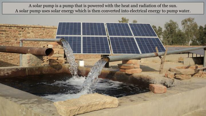 A solar pump is a pump that is powered with the heat and radiation of the sun.