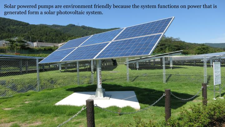 Solar powered pumps are environment friendly because the system functions on power that is generated form a solar photovoltaic system.