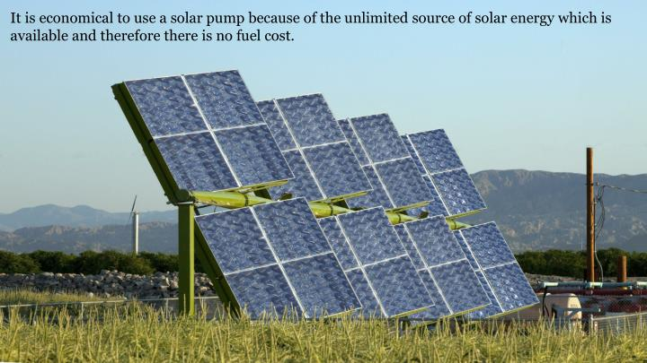It is economical to use a solar pump because of the unlimited source of solar energy which is available and therefore there is no fuel cost.
