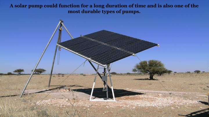 A solar pump could function for a long duration of time and is also one of the most durable types of pumps.