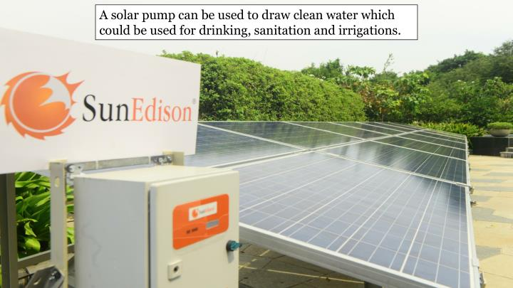A solar pump can be used to draw clean water which could be used for drinking, sanitation and irrigations.