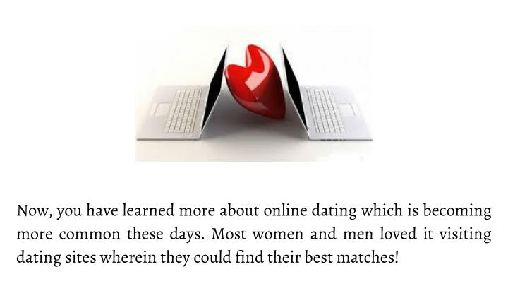 Now, you have learned more about online dating which is becoming more common these days. Most women and men loved it visiting dating sites wherein they could find their best matches!