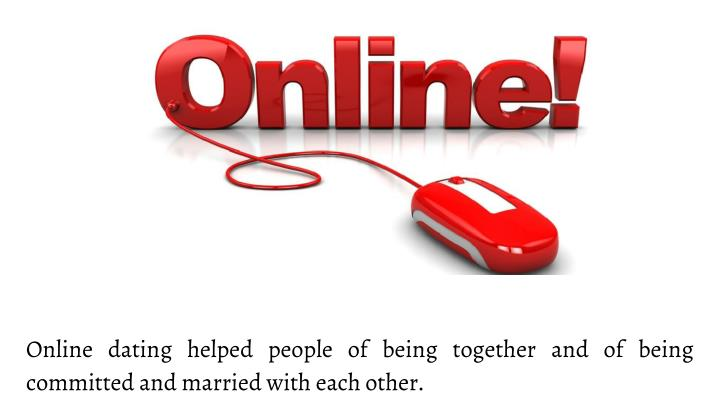 Online dating helped people of being together and of being committed and married with each other.