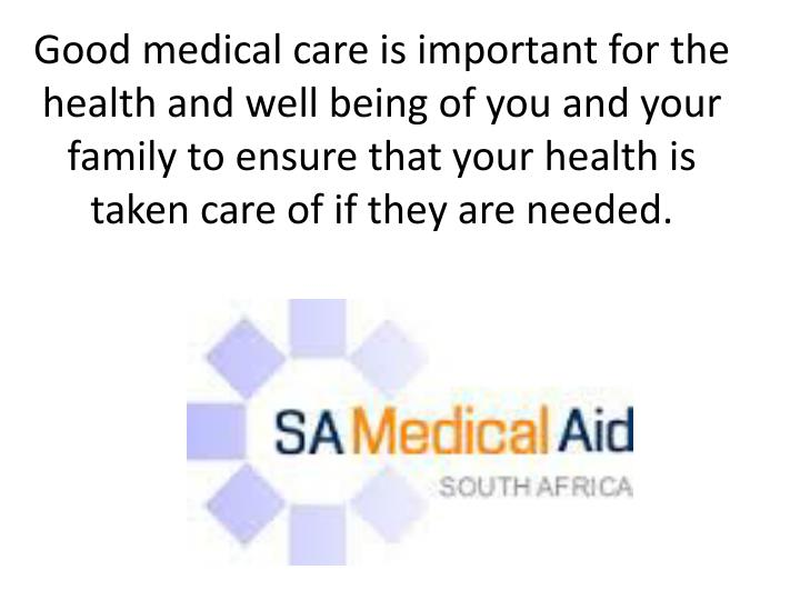 Good medical care is important for the health and well being of you and your family to ensure that your health is taken care of if they are needed