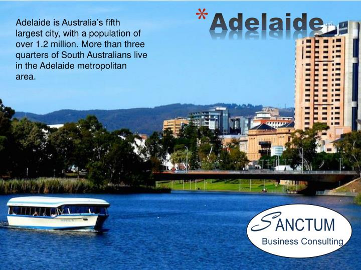 Adelaide is Australia's fifth largest city, with a population of over 1.2 million. More than three quarters of South Australians live in the Adelaide metropolitan area.
