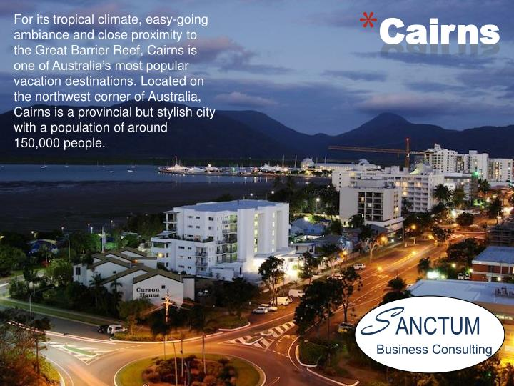 For its tropical climate, easy-going ambiance and close proximity to the Great Barrier Reef, Cairns is one of Australia's most popular vacation destinations. Located on the northwest corner of Australia, Cairns is a provincial but stylish city with a population of around 150,000 people.
