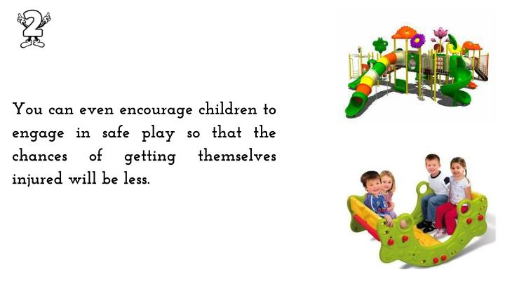 You can even encourage children to engage in safe play so that the chances of getting themselves injured will be less.