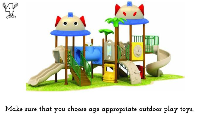 Make sure that you choose age appropriate outdoor play toys.