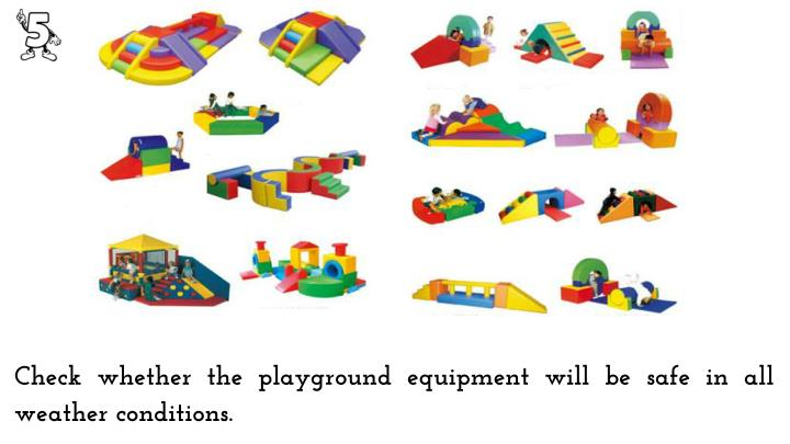 Check whether the playground equipment will be safe in all weather conditions.