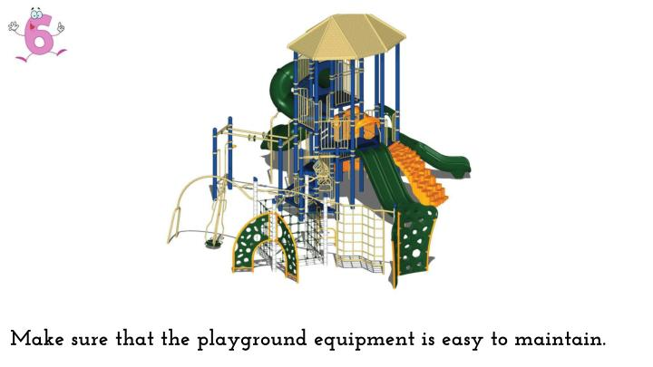 Make sure that the playground equipment is easy to maintain.