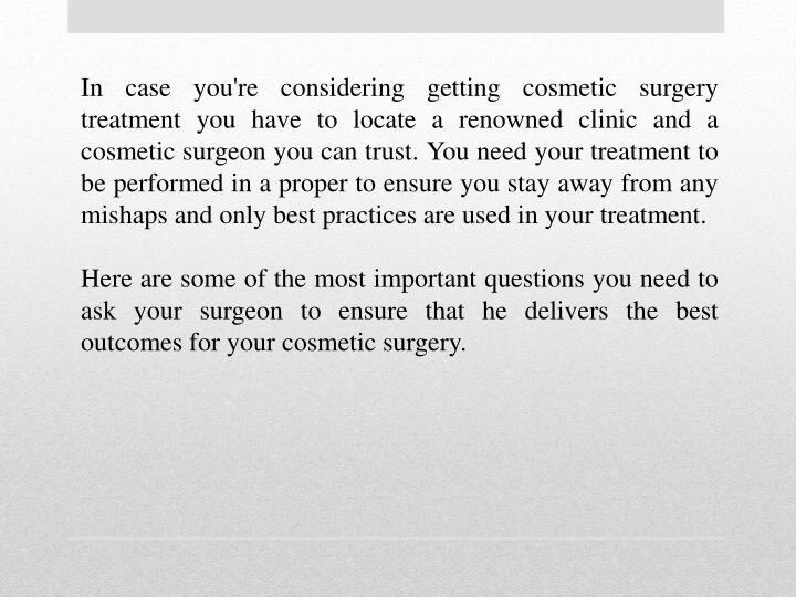 In case you're considering getting cosmetic surgery treatment you have to locate a renowned clinic and a cosmetic surgeon you can trust. You need your treatment to be performed in a proper to ensure you stay away from any mishaps and only best practices are used in your treatment.