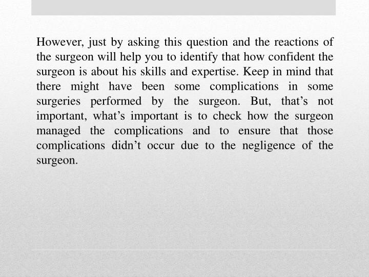 However, just by asking this question and the reactions of the surgeon will help you to identify that how confident the surgeon is about his skills and expertise. Keep in mind that there might have been some complications in some surgeries performed by the surgeon. But, that's not important, what's important is to check how the surgeon managed the complications and to ensure that those complications didn't occur due to the negligence of the surgeon.