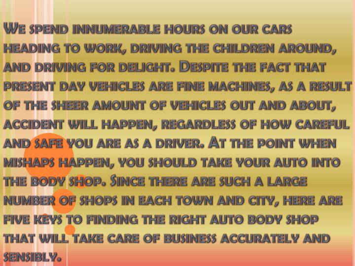 We spend innumerable hours on our cars heading to work, driving the children around, and driving for delight. Despite the fact that present day vehicles are fine machines, as a result of the sheer amount of vehicles out and about, accident will happen, regardless of how careful and safe you are as a driver. At the point when mishaps happen, you should take your auto into the body shop. Since there are such a large number of shops in each town and city, here are five keys to finding the right auto body shop that will take care of business accurately and sensibly.