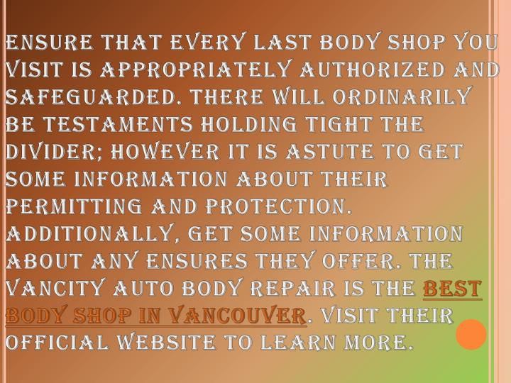 Ensure that every last body shop you visit is appropriately authorized and safeguarded. There will ordinarily be testaments holding tight the divider; however it is astute to get some information about their permitting and protection. Additionally, get some information about any ensures they offer. The