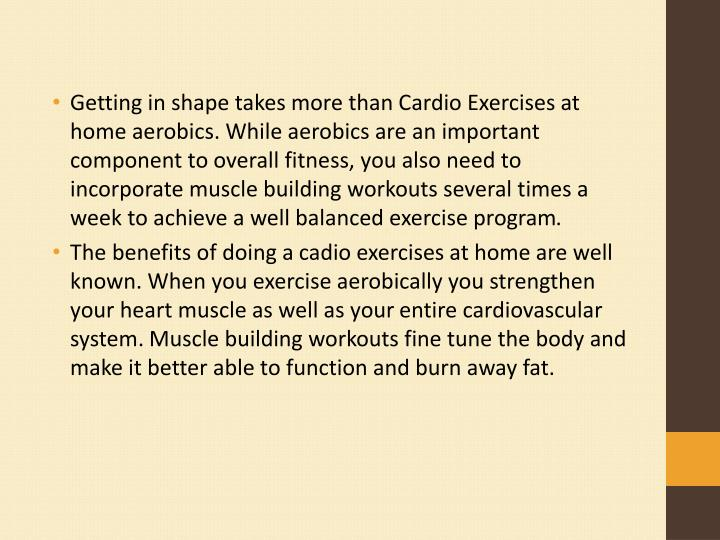 Getting in shape takes more than Cardio Exercises at home aerobics. While aerobics are an important component to overall fitness, you also need to incorporate muscle building workouts several times a week to achieve a well balanced exercise program