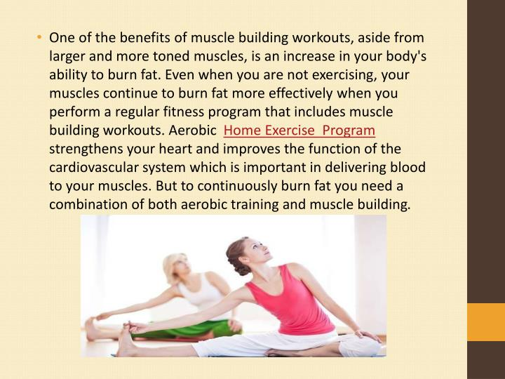 One of the benefits of muscle building workouts, aside from larger and more toned muscles, is an increase in your body's ability to burn fat. Even when you are not exercising, your muscles continue to burn fat more effectively when you perform a regular fitness program that includes muscle building workouts. Aerobic