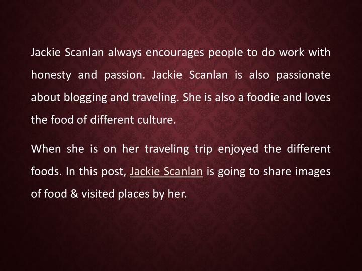 Jackie Scanlan always encourages people to do work with honesty and passion. Jackie Scanlan is also passionate about blogging and traveling. She is also a foodie and loves the food of different culture.