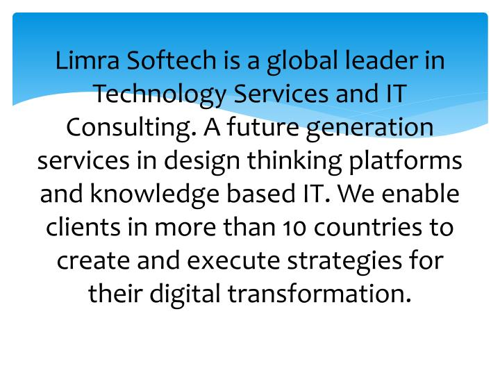 Limra Softech is a global leader in Technology Services and IT Consulting. A future generation services in design thinking platforms and knowledge based IT. We enable clients in more than 10 countries to create and execute strategies for their digital transformation.