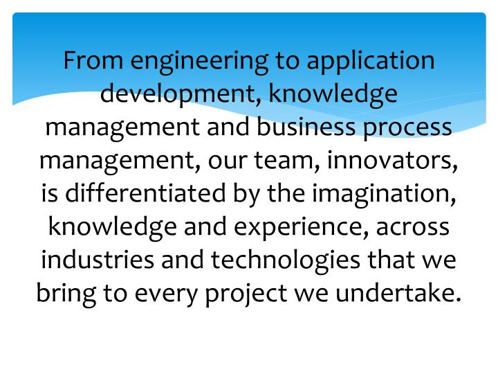 From engineering to application development, knowledge management and business process management, our team, innovators, is differentiated by the imagination, knowledge and experience, across industries and technologies that we bring to every project we undertake.