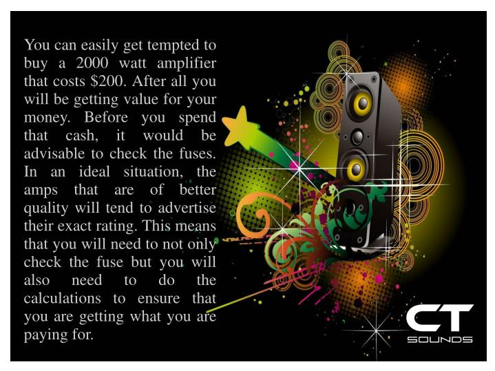 You can easily get tempted to buy a 2000 watt amplifier that costs $200. After all you will be getting value for your money. Before you spend that cash, it would be advisable to check the fuses. In an ideal situation, the amps that are of better quality will tend to advertise their exact rating. This means that you will need to not only check the fuse but you will also need to do the calculations to ensure that you are getting what you are paying for.