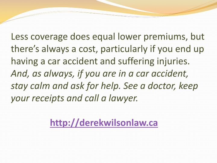Less coverage does equal lower premiums, but there's always a cost, particularly if you end up having a car accident and suffering injuries.