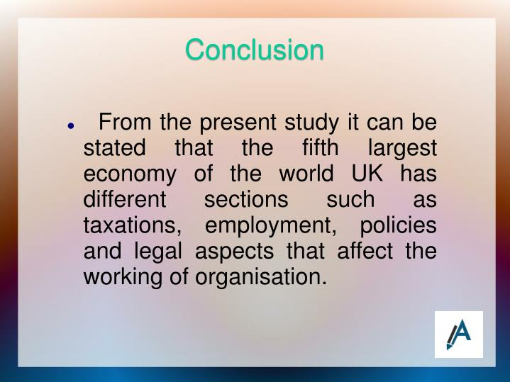From the present study it can be stated that the fifth largest economy of the world UK has different sections such as taxations, employment, policies and legal aspects that affect the working of organisation.