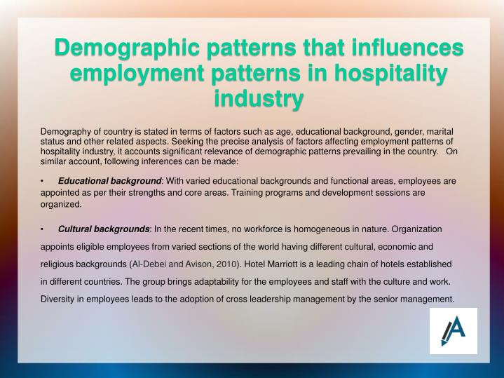 Demography of country is stated in terms of factors such as age, educational background, gender, marital status and other related aspects. Seeking the precise analysis of factors affecting employment patterns of hospitality industry, it accounts significant relevance of demographic patterns prevailing in the country.   On similar account, following inferences can be made: