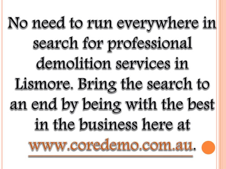 No need to run everywhere in search for professional demolition services in Lismore. Bring the search to an end by being with the best in the business here at